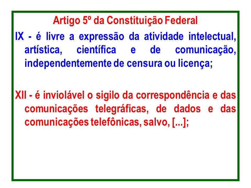Artigo 5º da Constituição Federal IX - é livre a expressão da atividade intelectual, artística, científica e de comunicação, independentemente de censura ou licença; XII - é inviolável o sigilo da correspondência e das comunicações telegráficas, de dados e das comunicações telefônicas, salvo, [...];